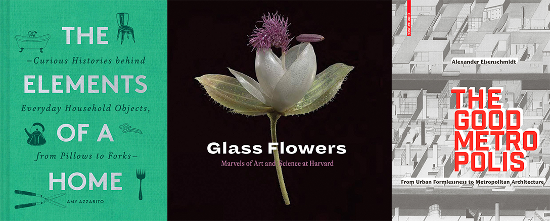 Book covers for The Elements of a Home; Glass Flowers: Marvels in Art and Science at Harvard; and The Good Metropolis.