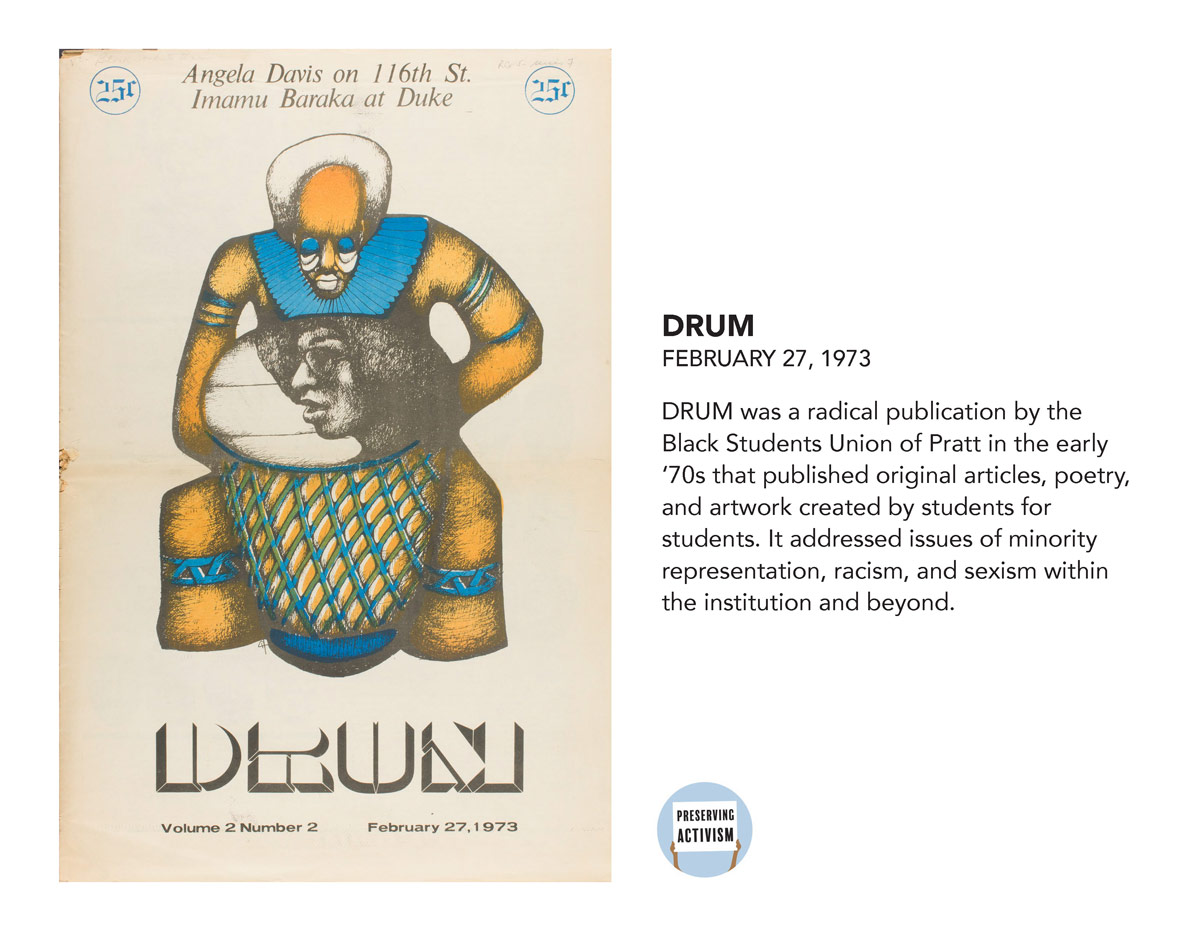 DRUM was a radical publication by the Black Students Union of Pratt in the early '70s that published original articles, poetry, and artwork created by students for students. It addressed issues of minority representation, racism, and sexism within the institution and beyond.